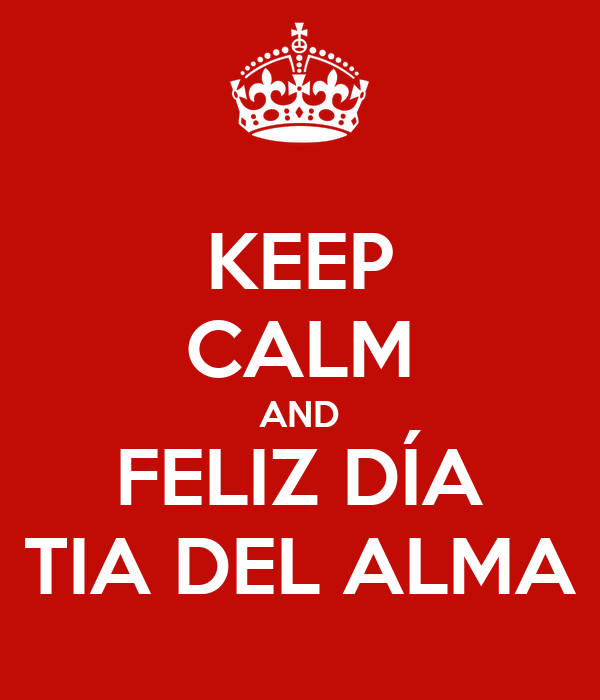 KEEP CALM AND FELIZ DÍA TIA DEL ALMA