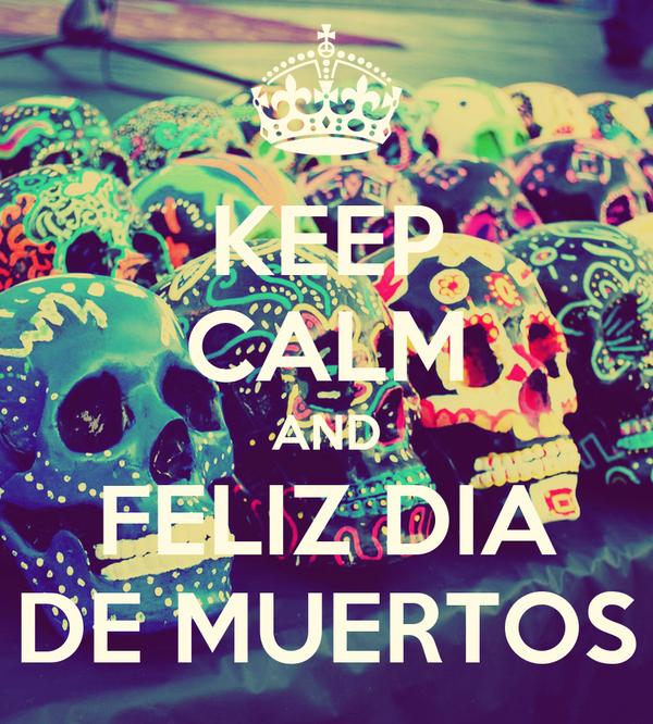 KEEP CALM AND FELIZ DIA DE MUERTOS