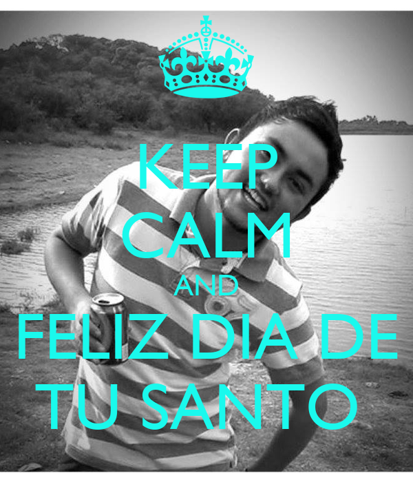 KEEP CALM AND FELIZ DIA DE TU SANTO