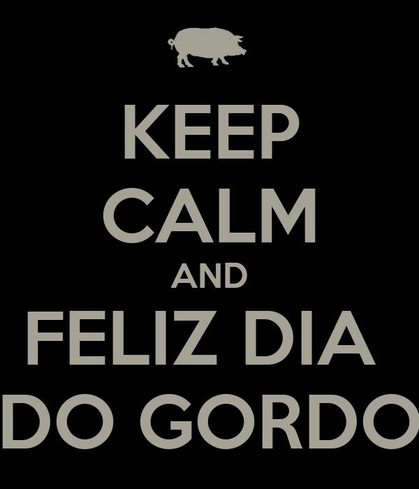 KEEP CALM AND FELIZ DIA  DO GORDO