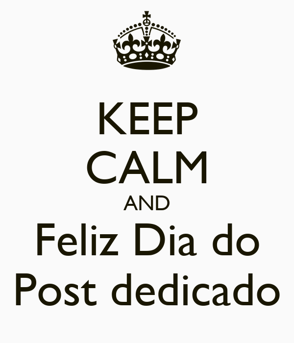 KEEP CALM AND Feliz Dia do Post dedicado