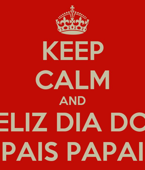 KEEP CALM AND FELIZ DIA DOS PAIS PAPAI