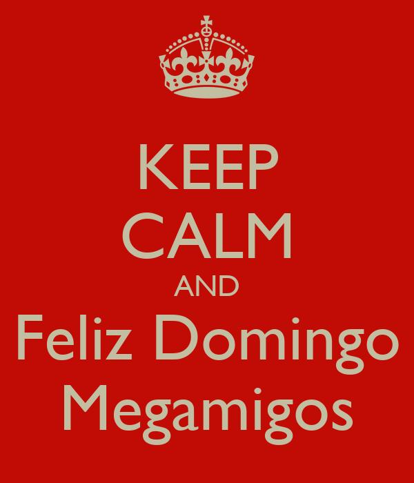 KEEP CALM AND Feliz Domingo Megamigos