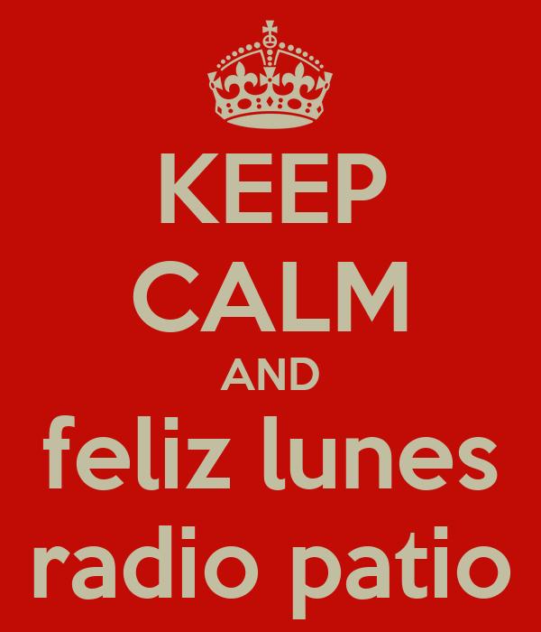 KEEP CALM AND feliz lunes radio patio