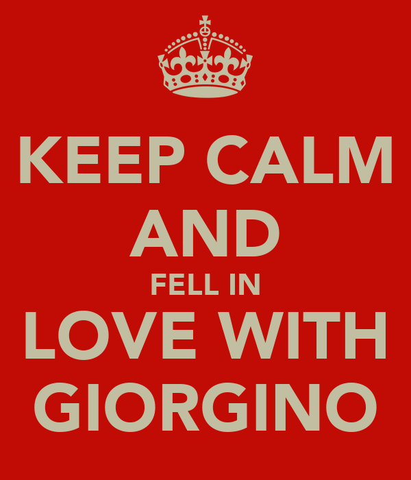 KEEP CALM AND FELL IN LOVE WITH GIORGINO