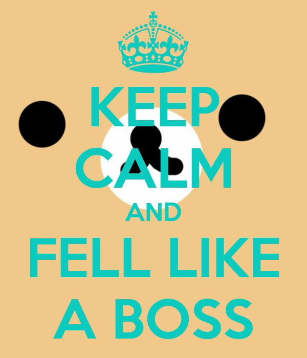 KEEP CALM AND FELL LIKE A BOSS