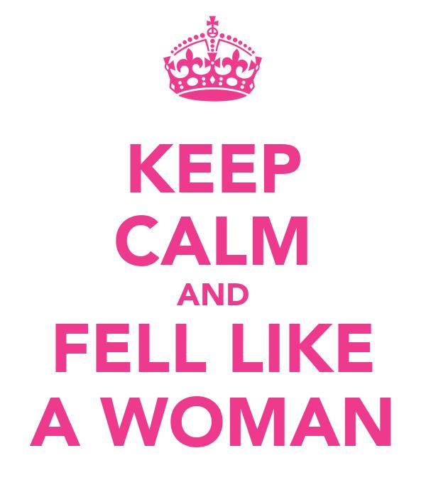 KEEP CALM AND FELL LIKE A WOMAN