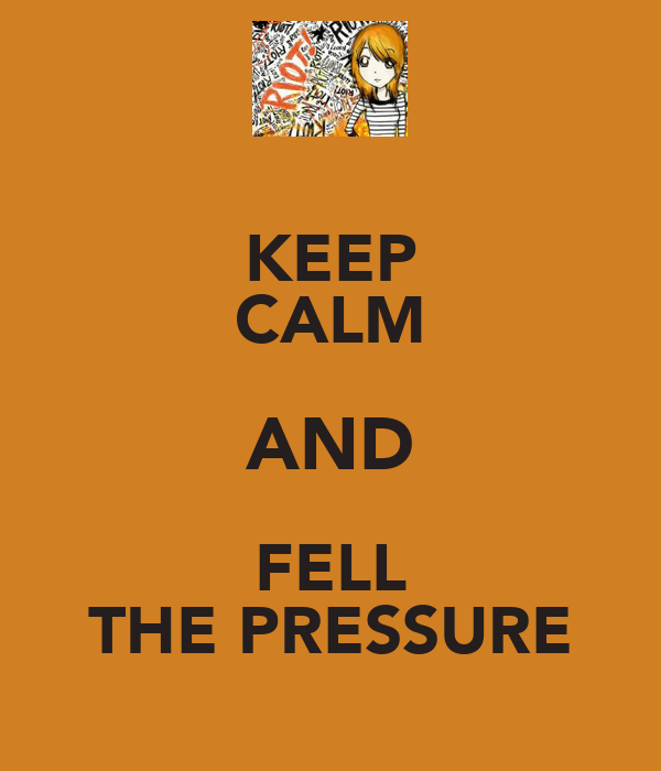 KEEP CALM AND FELL THE PRESSURE