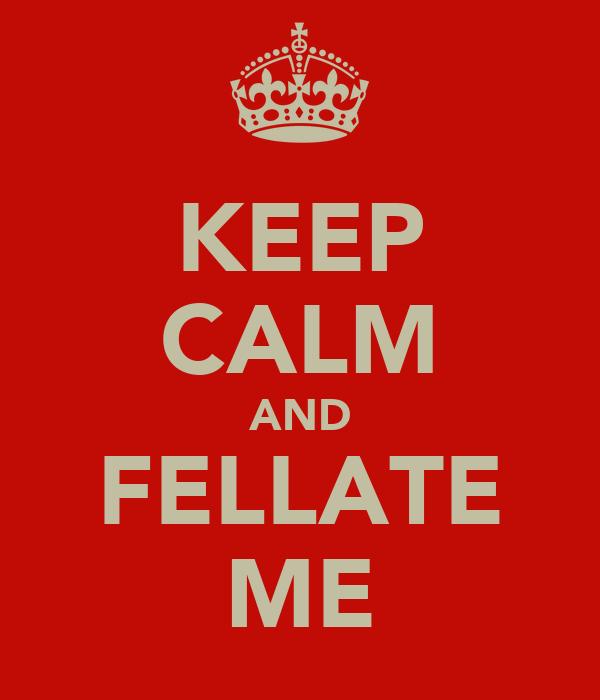 KEEP CALM AND FELLATE ME
