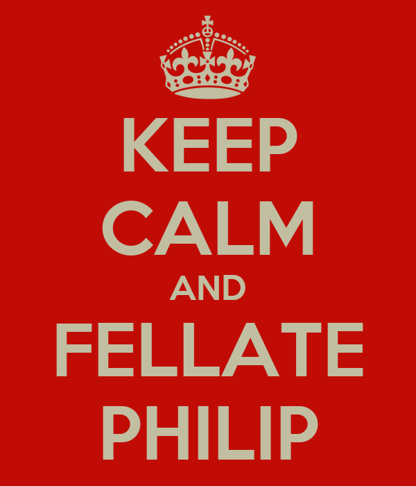 KEEP CALM AND FELLATE PHILIP
