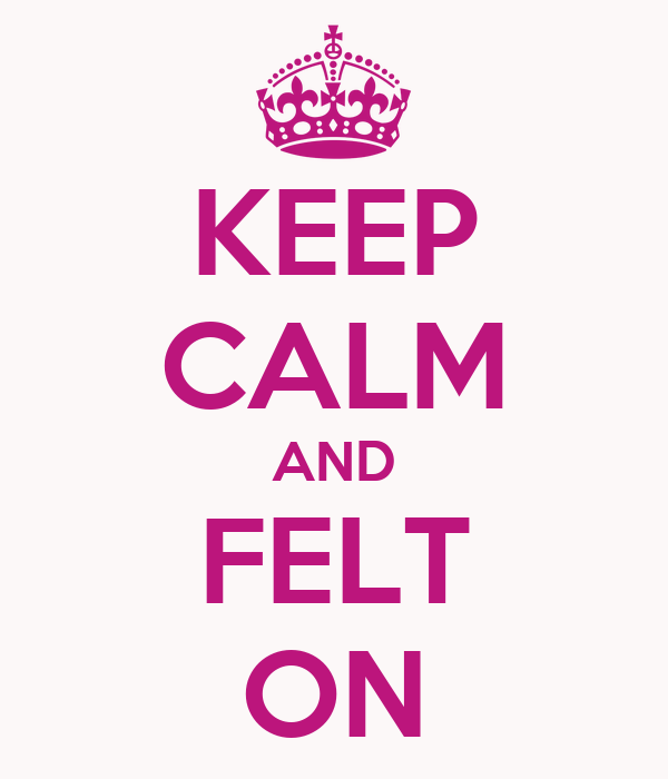 KEEP CALM AND FELT ON