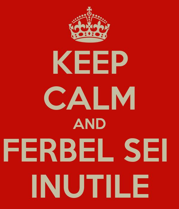 KEEP CALM AND FERBEL SEI  INUTILE