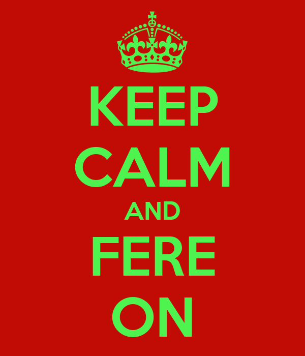KEEP CALM AND FERE ON