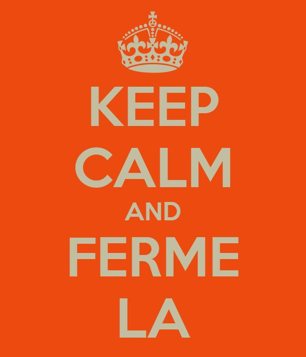 KEEP CALM AND FERME LA