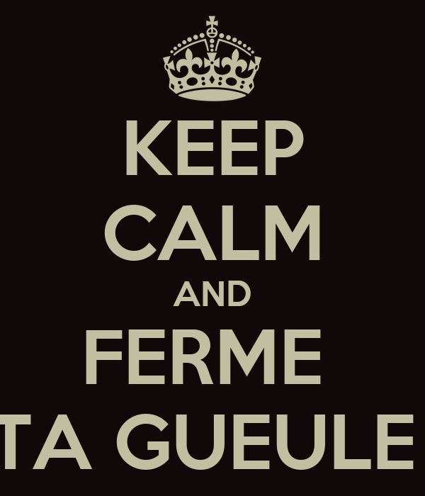 KEEP CALM AND FERME  TA GUEULE