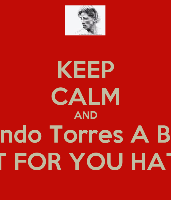 KEEP CALM AND Fernando Torres A BRACE JUST FOR YOU HATERS
