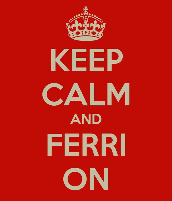 KEEP CALM AND FERRI ON