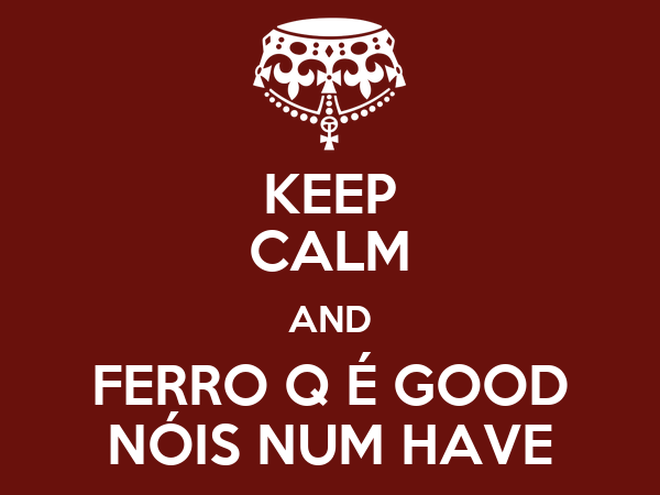 KEEP CALM AND FERRO Q É GOOD NÓIS NUM HAVE