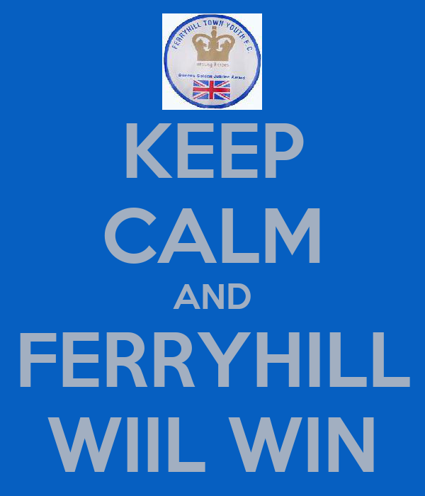 KEEP CALM AND FERRYHILL WIIL WIN