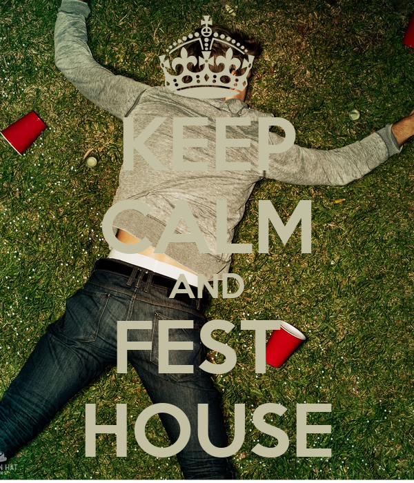 KEEP CALM AND FEST  HOUSE