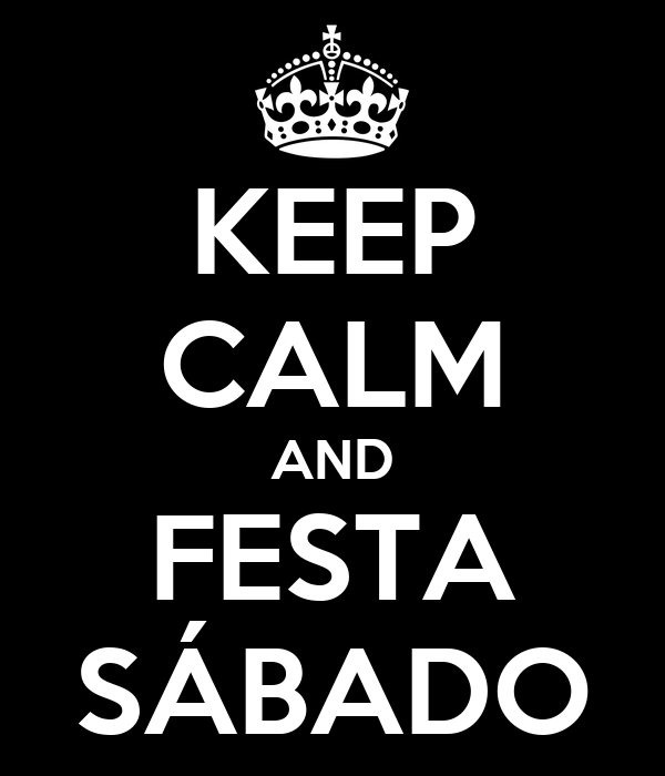 KEEP CALM AND FESTA SÁBADO