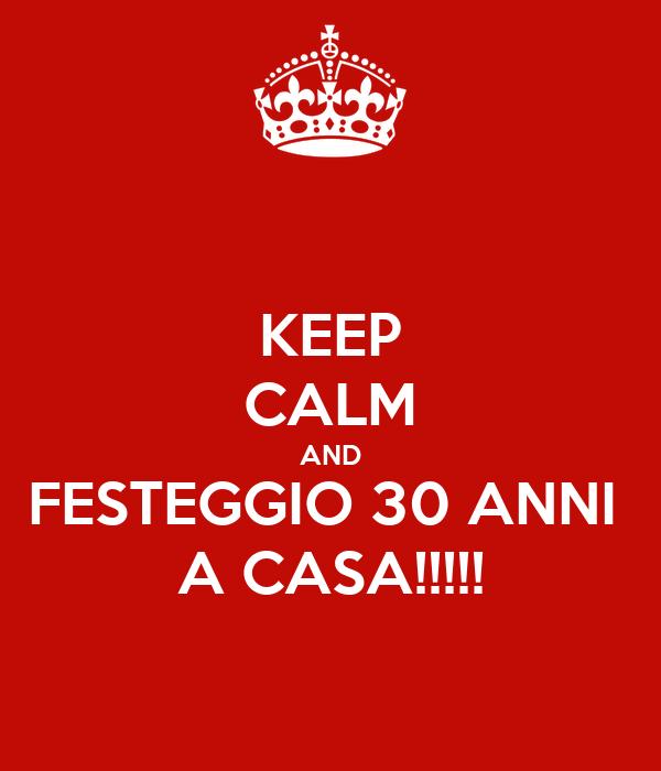 KEEP CALM AND FESTEGGIO 30 ANNI  A CASA!!!!!