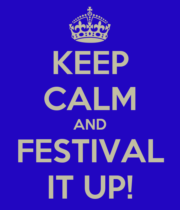 KEEP CALM AND FESTIVAL IT UP!