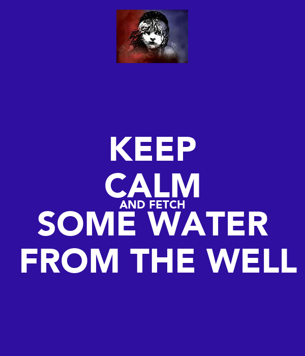 KEEP CALM AND FETCH  SOME WATER   FROM THE WELL