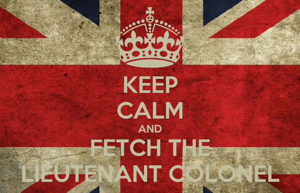 KEEP CALM AND FETCH THE LIEUTENANT COLONEL