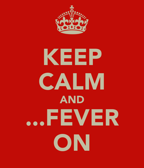 KEEP CALM AND ...FEVER ON