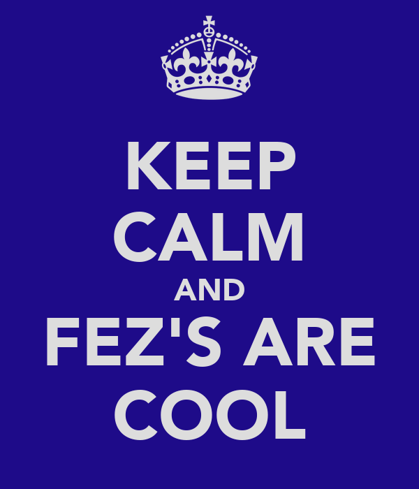 KEEP CALM AND FEZ'S ARE COOL