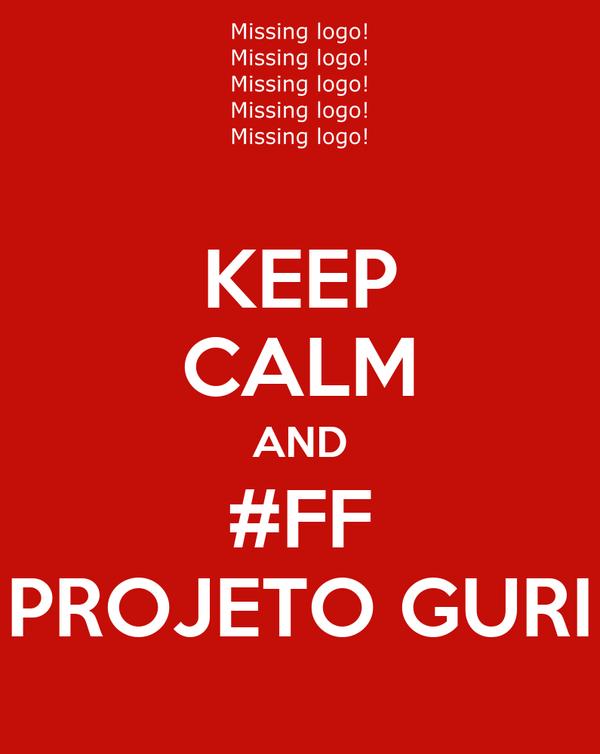 KEEP CALM AND #FF PROJETO GURI