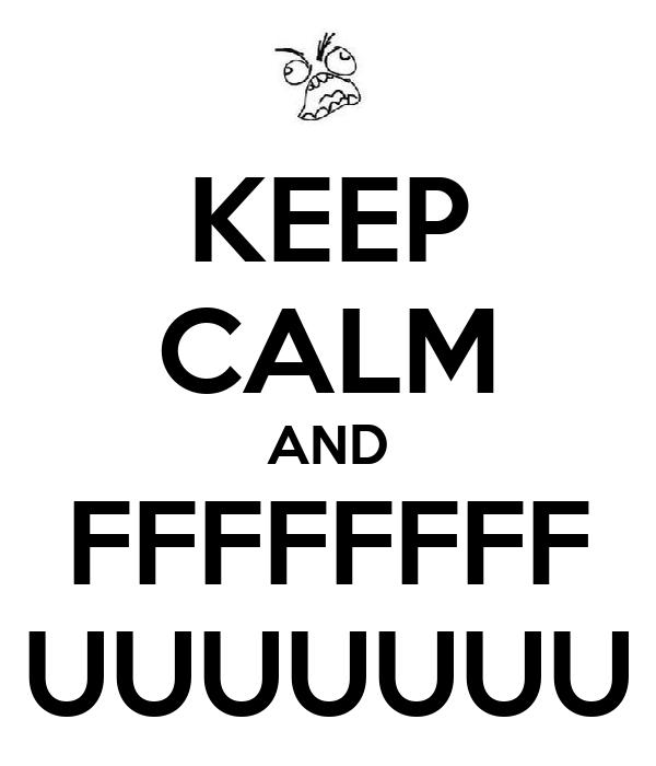 KEEP CALM AND FFFFFFFF UUUUUUU