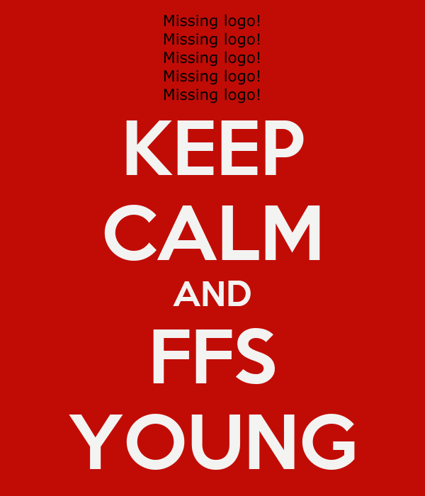 KEEP CALM AND FFS YOUNG