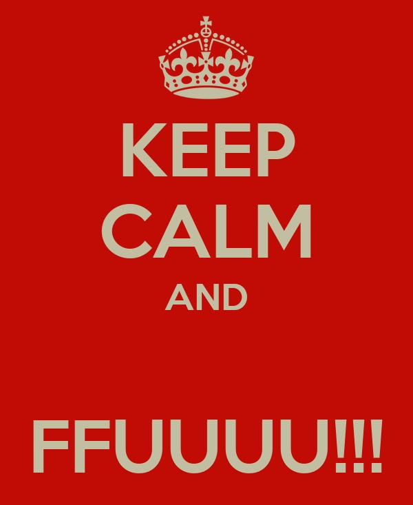 KEEP CALM AND  FFUUUU!!!