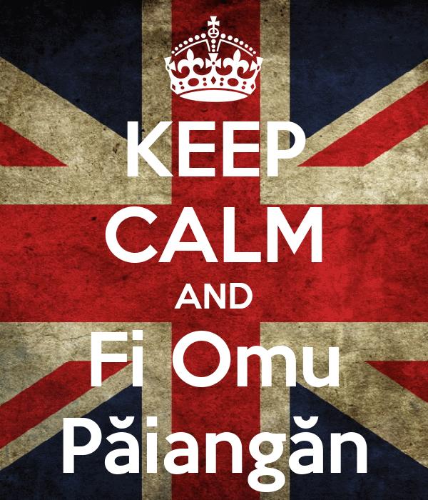 KEEP CALM AND Fi Omu Păiangăn