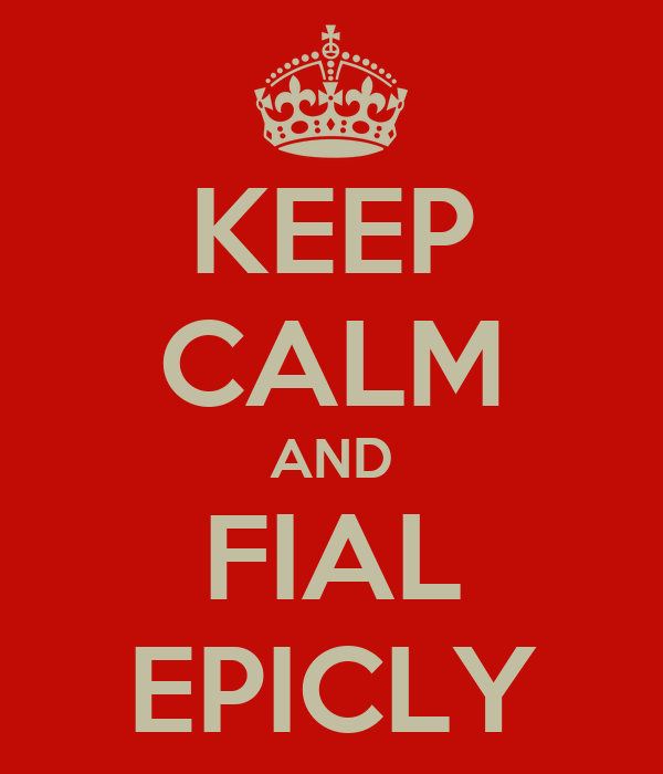 KEEP CALM AND FIAL EPICLY