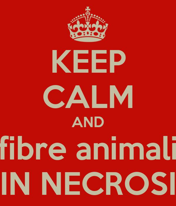 KEEP CALM AND fibre animali IN NECROSI