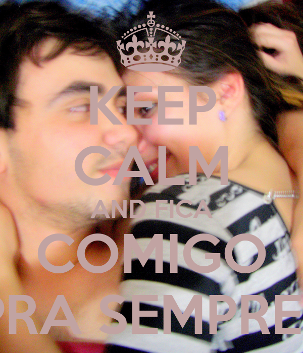KEEP CALM AND FICA COMIGO PRA SEMPRE?