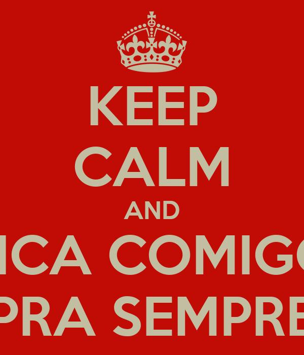 KEEP CALM AND FICA COMIGO PRA SEMPRE