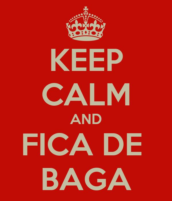 KEEP CALM AND FICA DE  BAGA