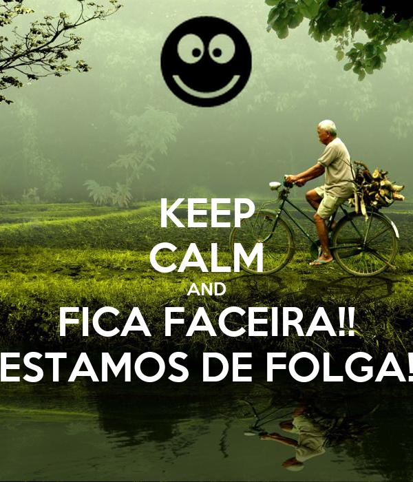 KEEP CALM AND FICA FACEIRA!! ESTAMOS DE FOLGA!