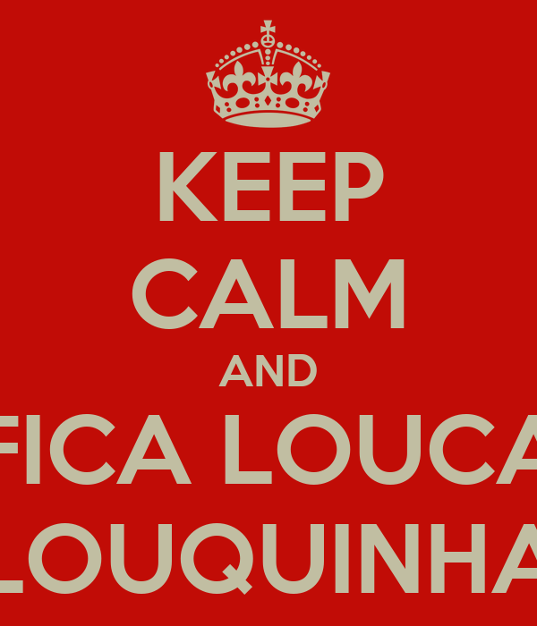 KEEP CALM AND FICA LOUCA LOUQUINHA