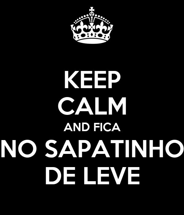 KEEP CALM AND FICA NO SAPATINHO DE LEVE