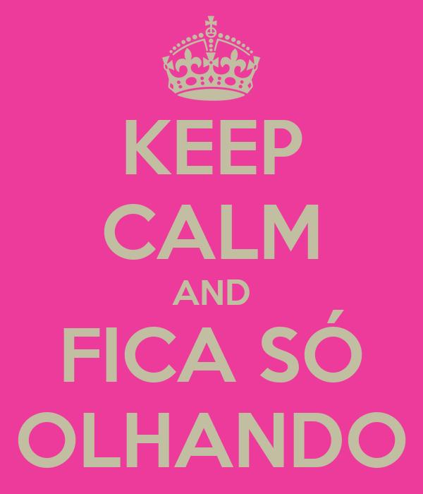 KEEP CALM AND FICA SÓ OLHANDO