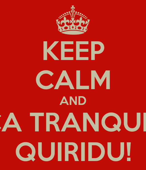 KEEP CALM AND FICA TRANQUILO QUIRIDU!
