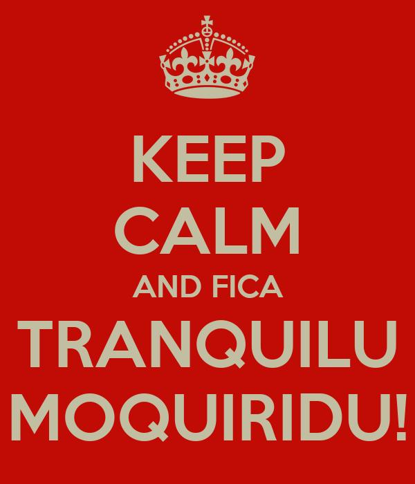KEEP CALM AND FICA TRANQUILU MOQUIRIDU!