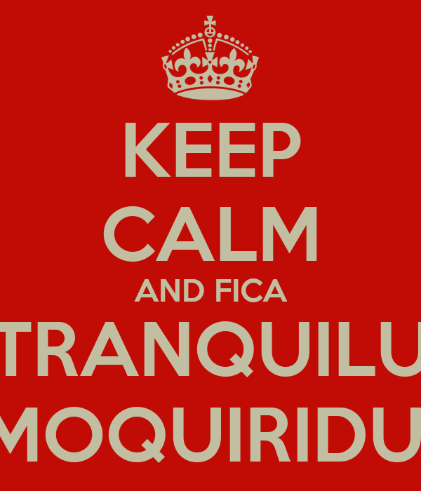 KEEP CALM AND FICA TRANQUILU MOQUIRIDU!