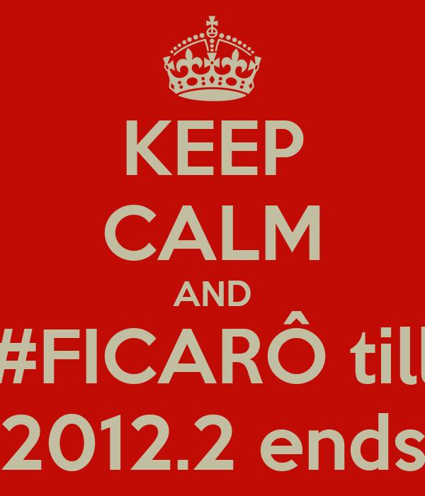 KEEP CALM AND #FICARÔ till 2012.2 ends