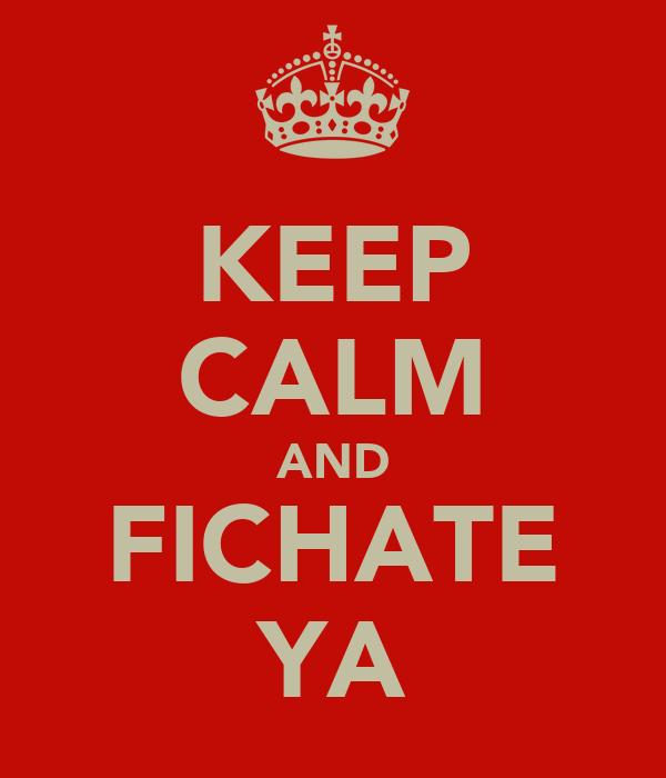 KEEP CALM AND FICHATE YA